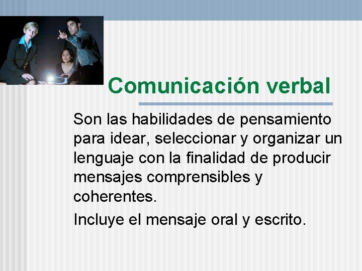 Comunicación verbal Son las habilidades de pensamiento para idear, seleccionar y organizar un lenguaje