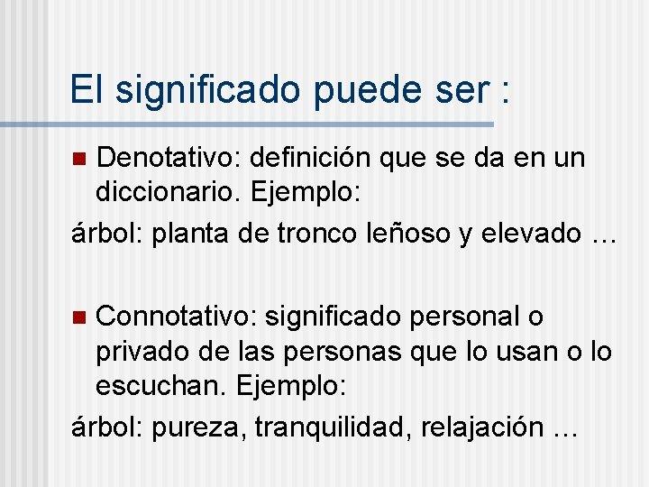 El significado puede ser : Denotativo: definición que se da en un diccionario. Ejemplo: