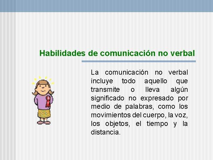 Habilidades de comunicación no verbal La comunicación no verbal incluye todo aquello que transmite