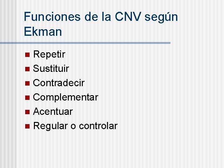 Funciones de la CNV según Ekman Repetir n Sustituir n Contradecir n Complementar n