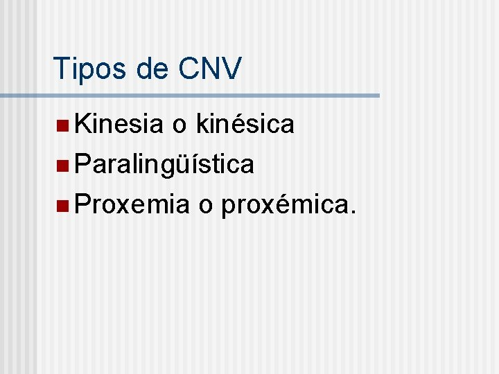 Tipos de CNV n Kinesia o kinésica n Paralingüística n Proxemia o proxémica.
