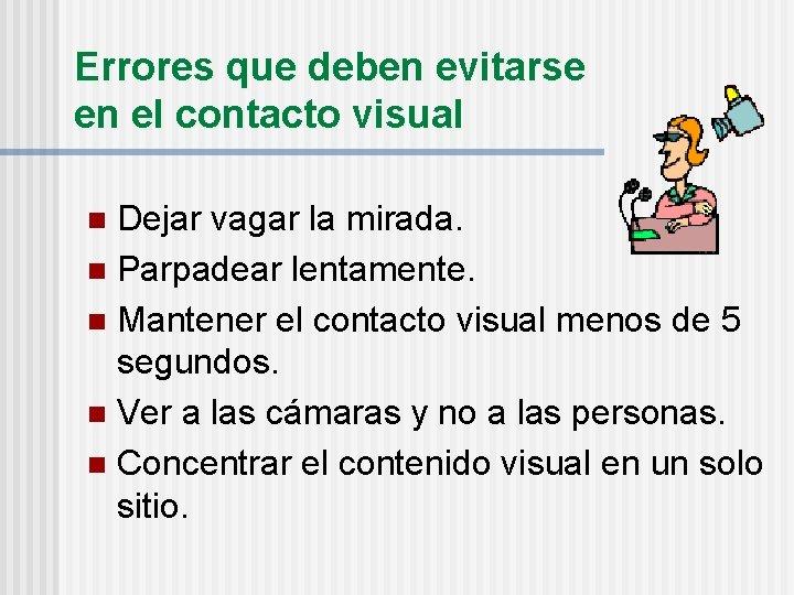 Errores que deben evitarse en el contacto visual Dejar vagar la mirada. n Parpadear