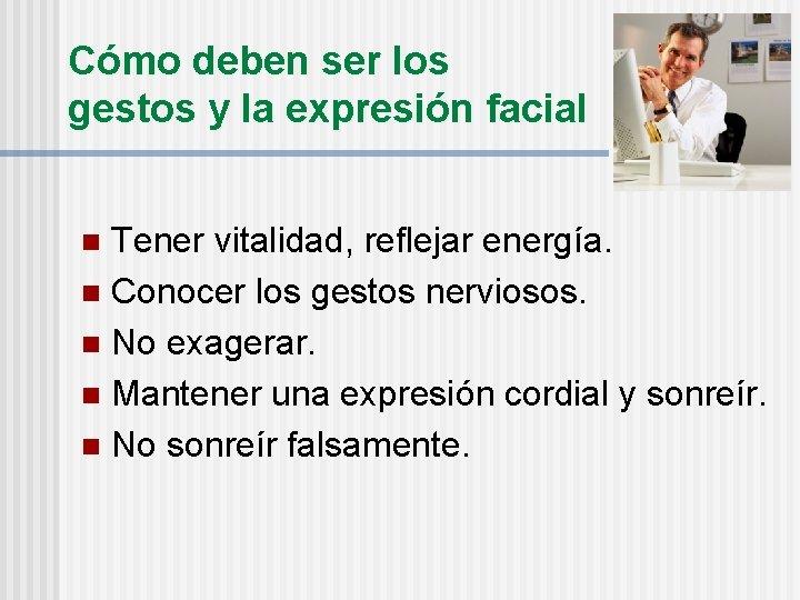 Cómo deben ser los gestos y la expresión facial Tener vitalidad, reflejar energía. n