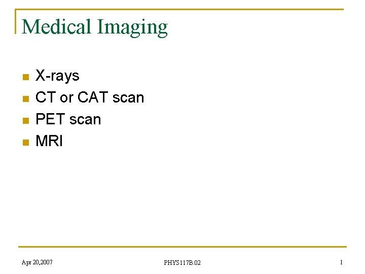 Medical Imaging n n X-rays CT or CAT scan PET scan MRI Apr 20,