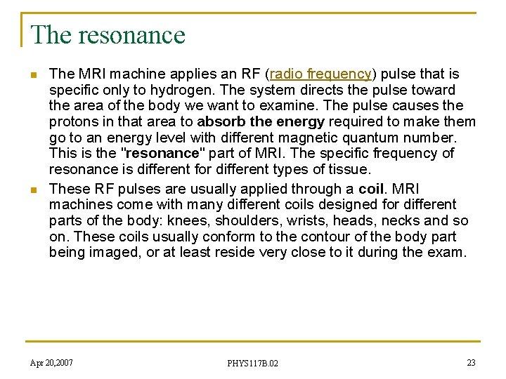 The resonance n n The MRI machine applies an RF (radio frequency) pulse that