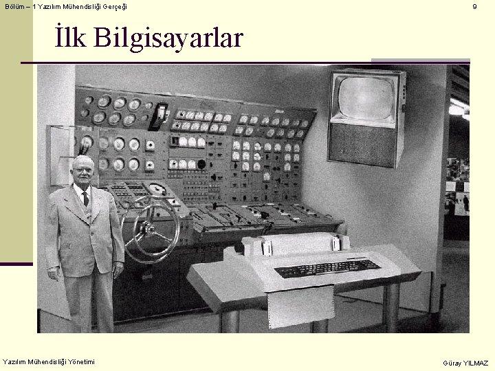 Bölüm – 1 Yazılım Mühendisliği Gerçeği 9 İlk Bilgisayarlar Yazılım Mühendisliği Yönetimi Güray YILMAZ