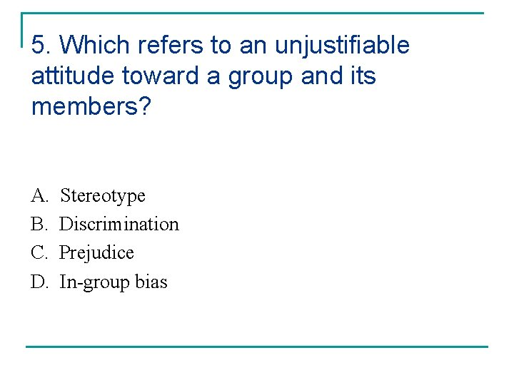 5. Which refers to an unjustifiable attitude toward a group and its members? A.