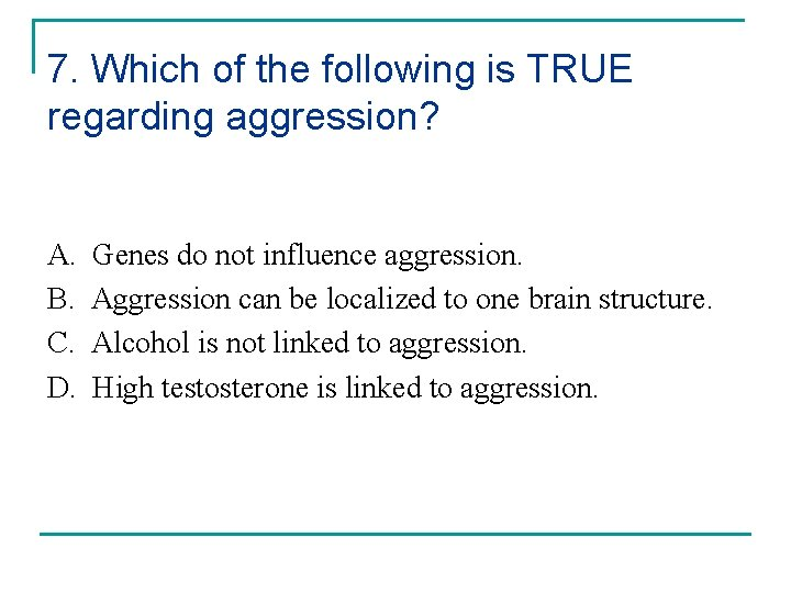 7. Which of the following is TRUE regarding aggression? A. B. C. D. Genes