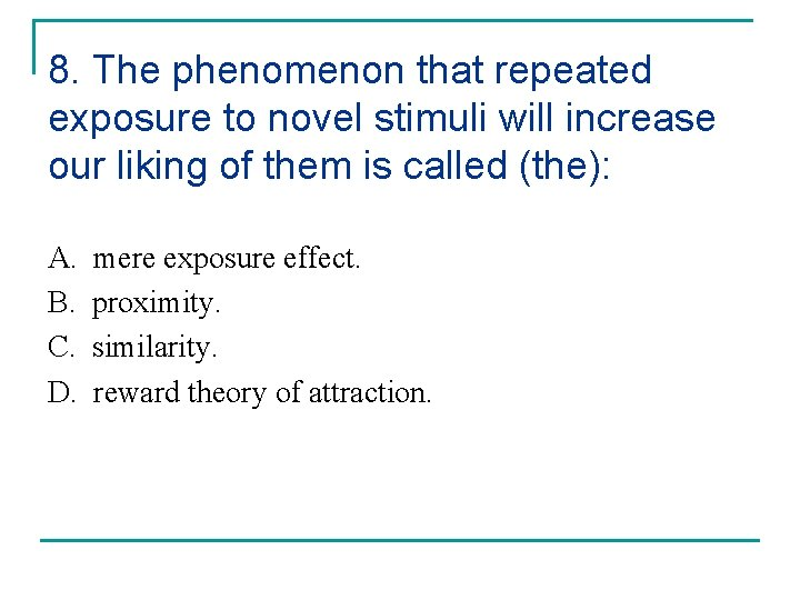 8. The phenomenon that repeated exposure to novel stimuli will increase our liking of
