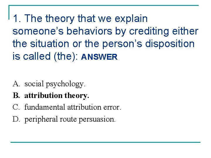1. The theory that we explain someone's behaviors by crediting either the situation or