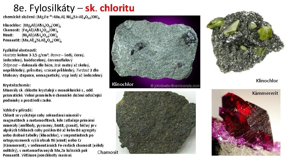 8 e. Fylosilkáty – sk. chloritu chemické složení: (Mg, Fe 2+>Mn, Al, Ni)6(Si>Al)4 O