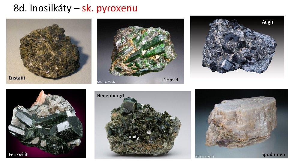 8 d. Inosilkáty – sk. pyroxenu Augit Enstatit Diopsid Hedenbergit Ferrosilit Spodumen