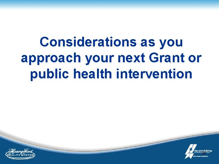 Considerations as you approach your next Grant or public health intervention 34