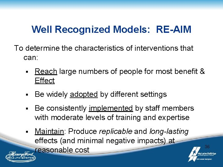 Well Recognized Models: RE-AIM To determine the characteristics of interventions that can: § Reach