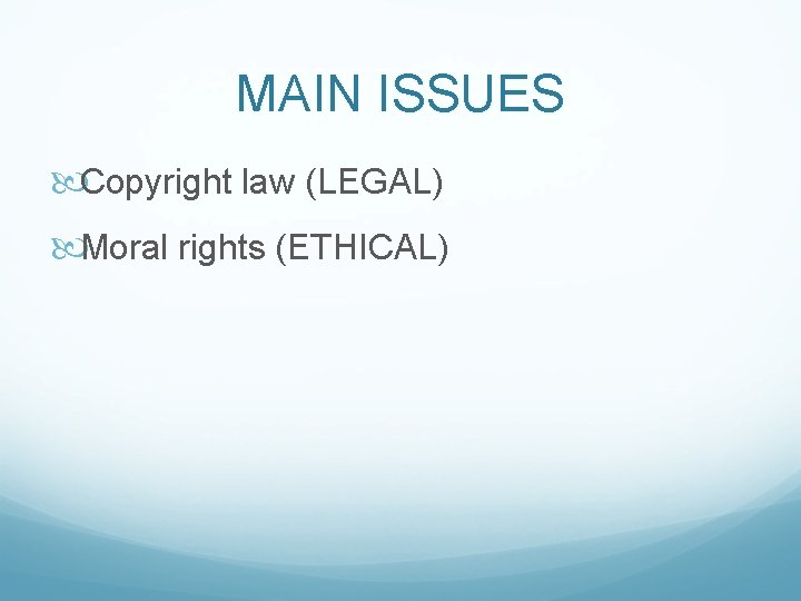 MAIN ISSUES Copyright law (LEGAL) Moral rights (ETHICAL)