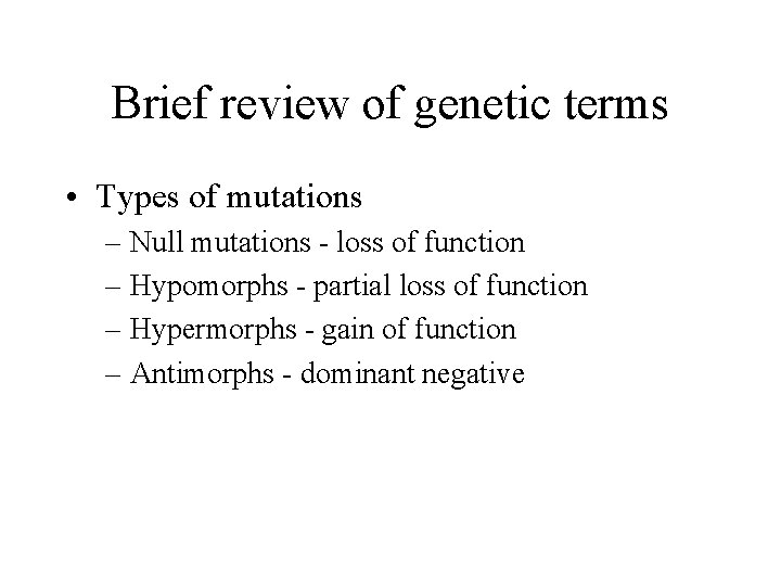 Brief review of genetic terms • Types of mutations – Null mutations - loss