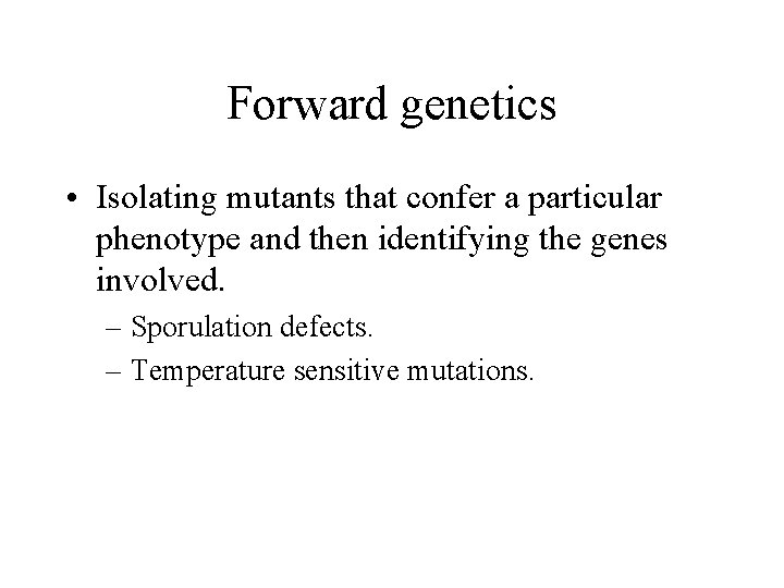 Forward genetics • Isolating mutants that confer a particular phenotype and then identifying the