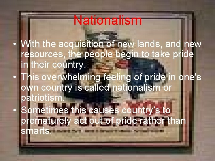 Nationalism • With the acquisition of new lands, and new resources, the people begin