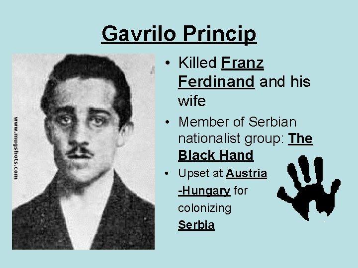 Gavrilo Princip • Killed Franz Ferdinand his wife • Member of Serbian nationalist group: