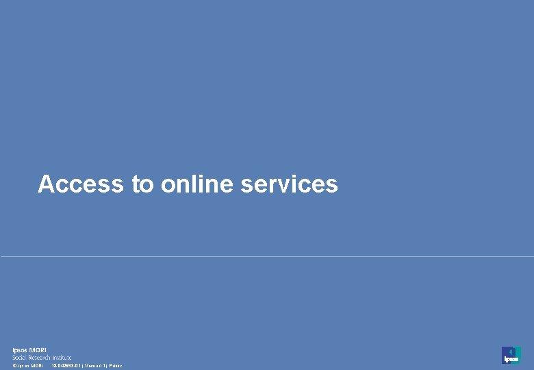 Access to online services 18 © Ipsos MORI 18 -042653 -01 | Version 1