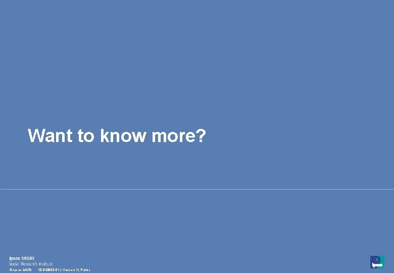 Want to know more? 48 © Ipsos MORI 18 -042653 -01 | Version 1