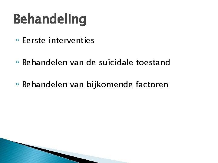 Behandeling Eerste interventies Behandelen van de suïcidale toestand Behandelen van bijkomende factoren