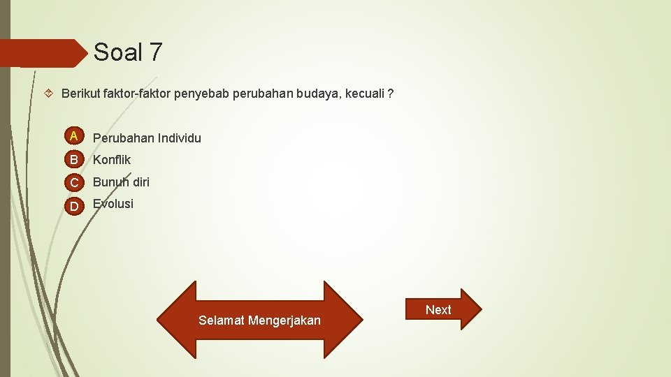 Soal 7 Berikut faktor-faktor penyebab perubahan budaya, kecuali ? A Perubahan Individu B Konflik
