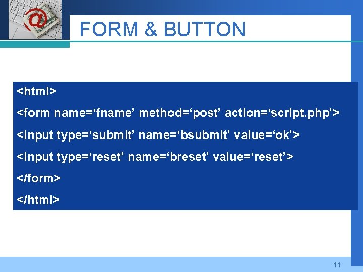 Company LOGO FORM & BUTTON <html> <form name='fname' method='post' action='script. php'> <input type='submit' name='bsubmit'