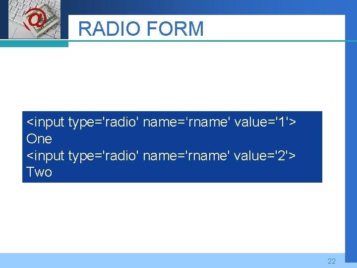 Company LOGO RADIO FORM <input type='radio' name='rname' value='1'> One <input type='radio' name='rname' value='2'> Two