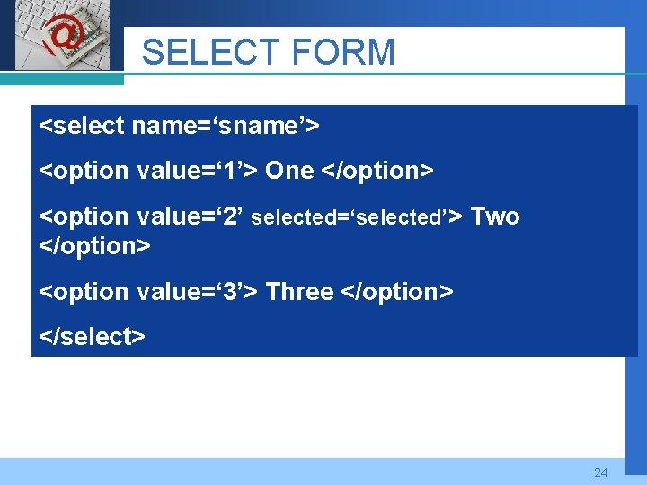 Company LOGO SELECT FORM <select name='sname'> <option value=' 1'> One </option> <option value=' 2'