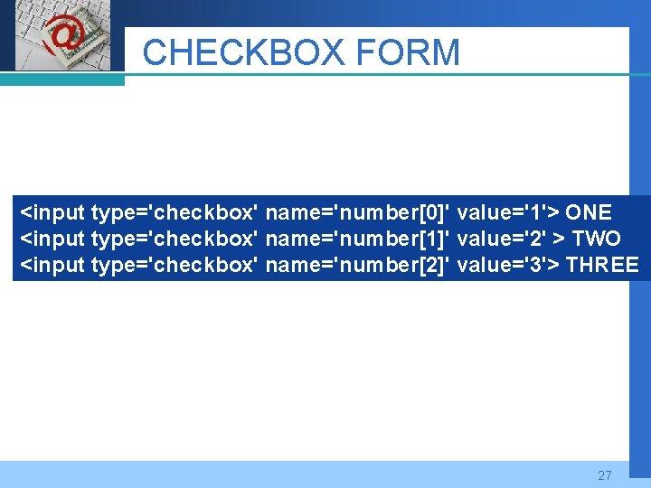 Company LOGO CHECKBOX FORM <input type='checkbox' name='number[0]' value='1'> ONE <input type='checkbox' name='number[1]' value='2' >