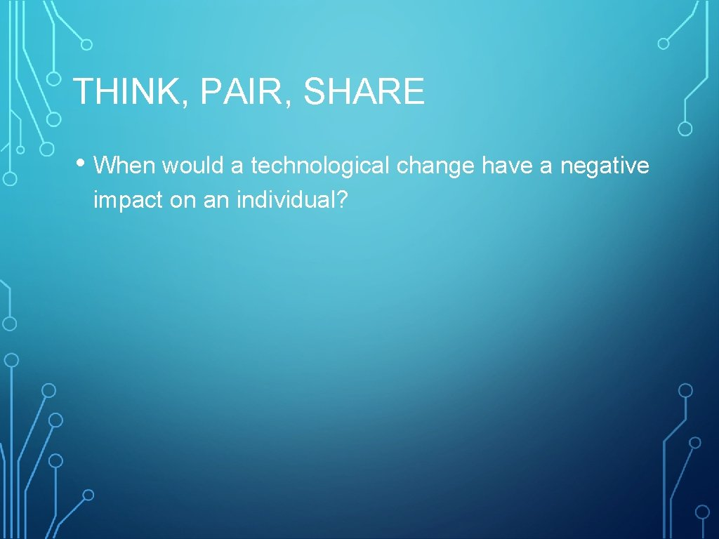 THINK, PAIR, SHARE • When would a technological change have a negative impact on