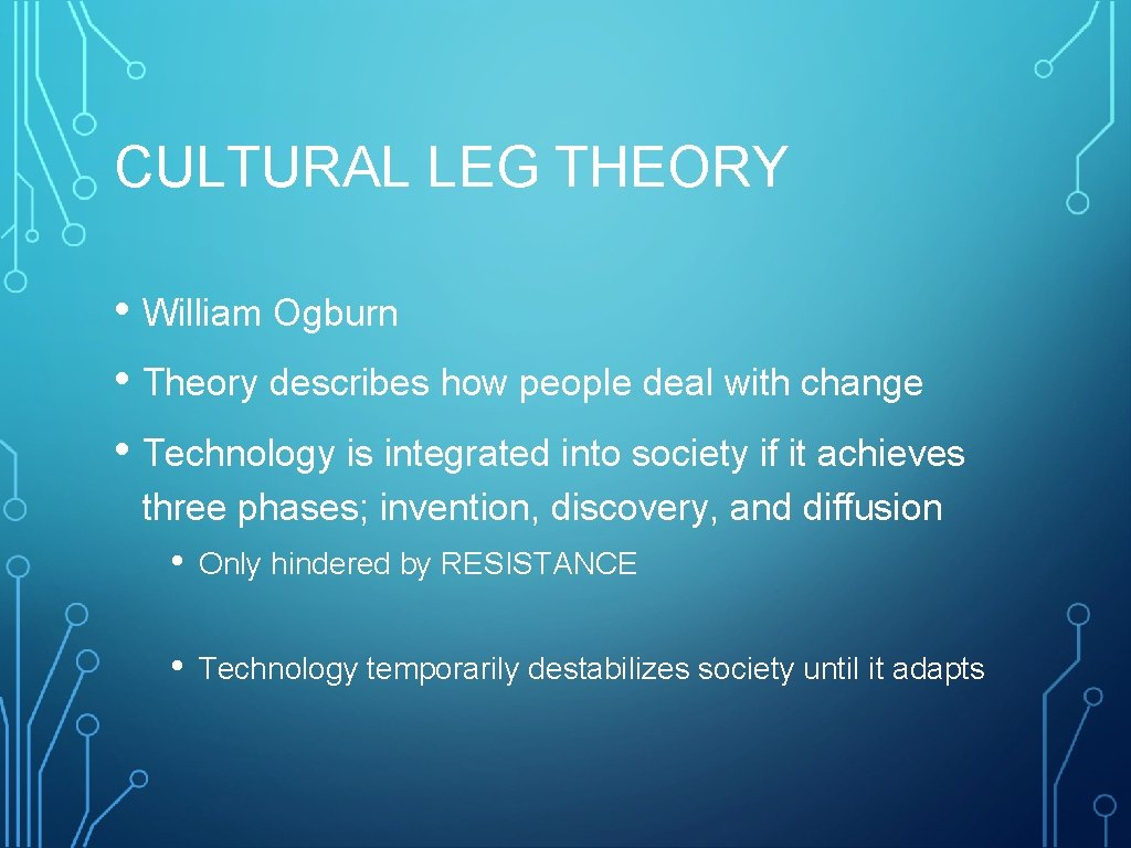 CULTURAL LEG THEORY • William Ogburn • Theory describes how people deal with change
