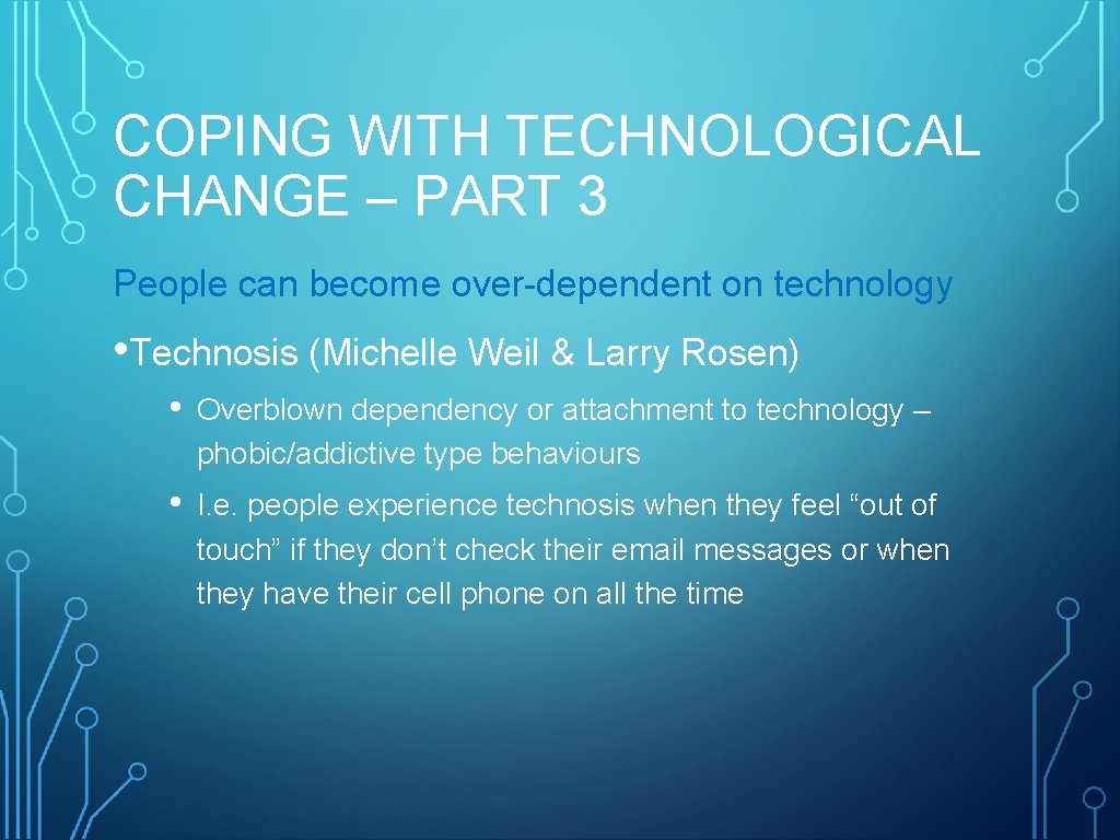 COPING WITH TECHNOLOGICAL CHANGE – PART 3 People can become over-dependent on technology •