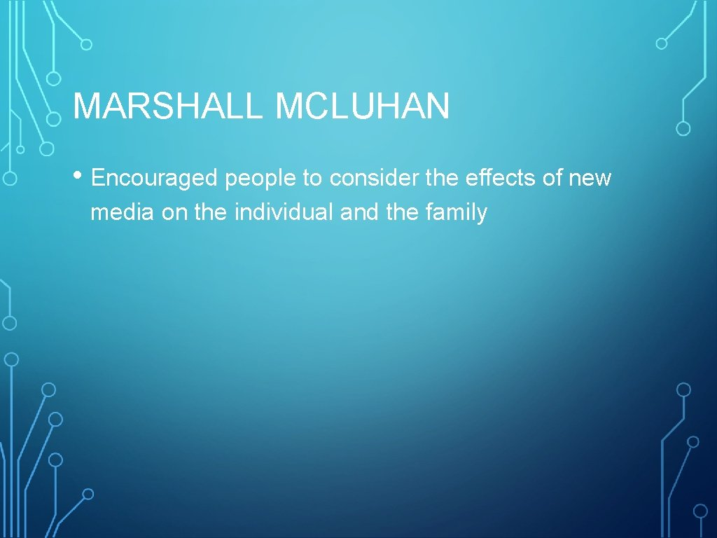 MARSHALL MCLUHAN • Encouraged people to consider the effects of new media on the
