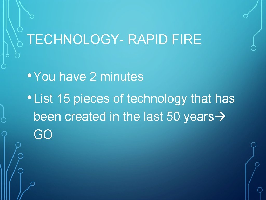 TECHNOLOGY- RAPID FIRE • You have 2 minutes • List 15 pieces of technology