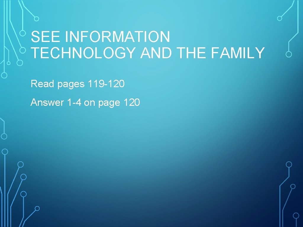 SEE INFORMATION TECHNOLOGY AND THE FAMILY Read pages 119 -120 Answer 1 -4 on