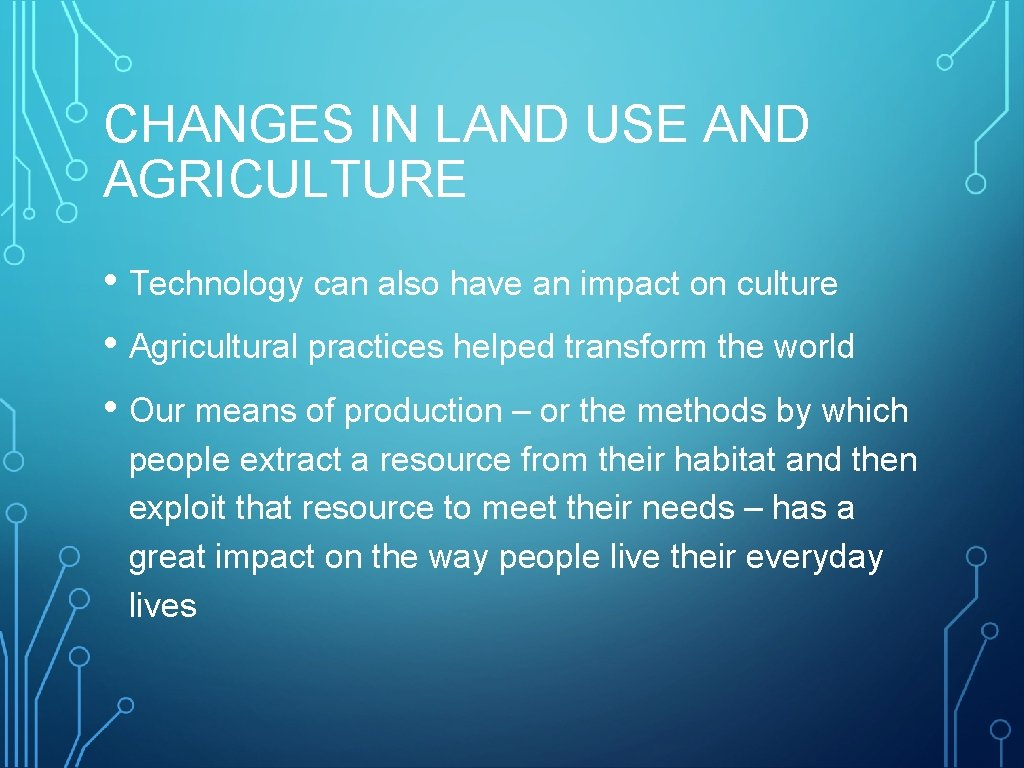CHANGES IN LAND USE AND AGRICULTURE • Technology can also have an impact on