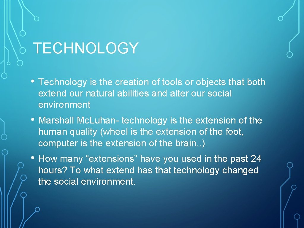 TECHNOLOGY • Technology is the creation of tools or objects that both extend our