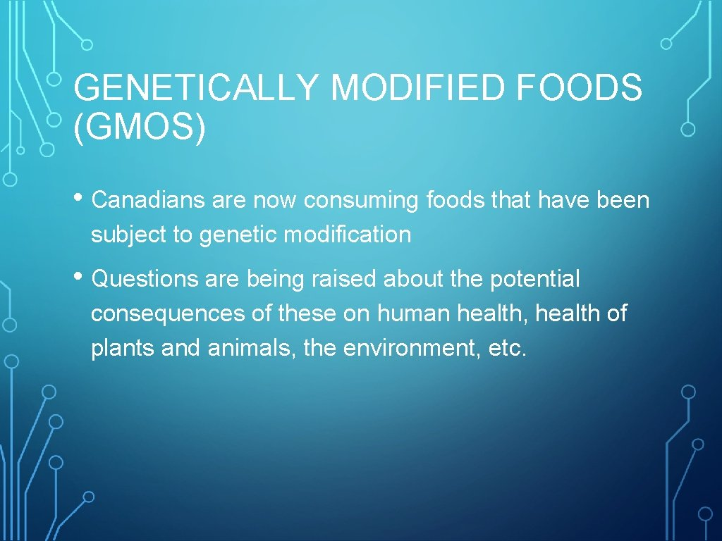 GENETICALLY MODIFIED FOODS (GMOS) • Canadians are now consuming foods that have been subject