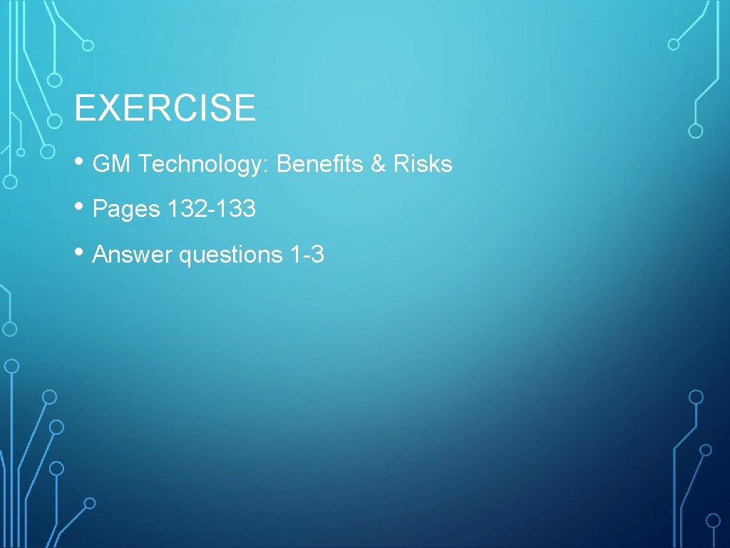 EXERCISE • GM Technology: Benefits & Risks • Pages 132 -133 • Answer questions