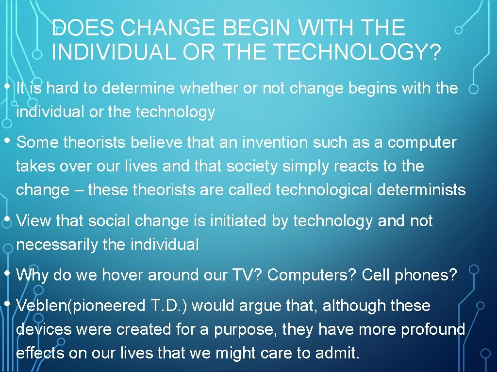 DOES CHANGE BEGIN WITH THE INDIVIDUAL OR THE TECHNOLOGY? • It is hard to
