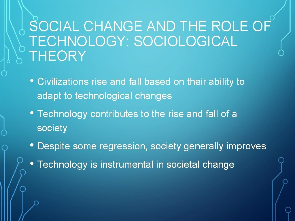 SOCIAL CHANGE AND THE ROLE OF TECHNOLOGY: SOCIOLOGICAL THEORY • Civilizations rise and fall