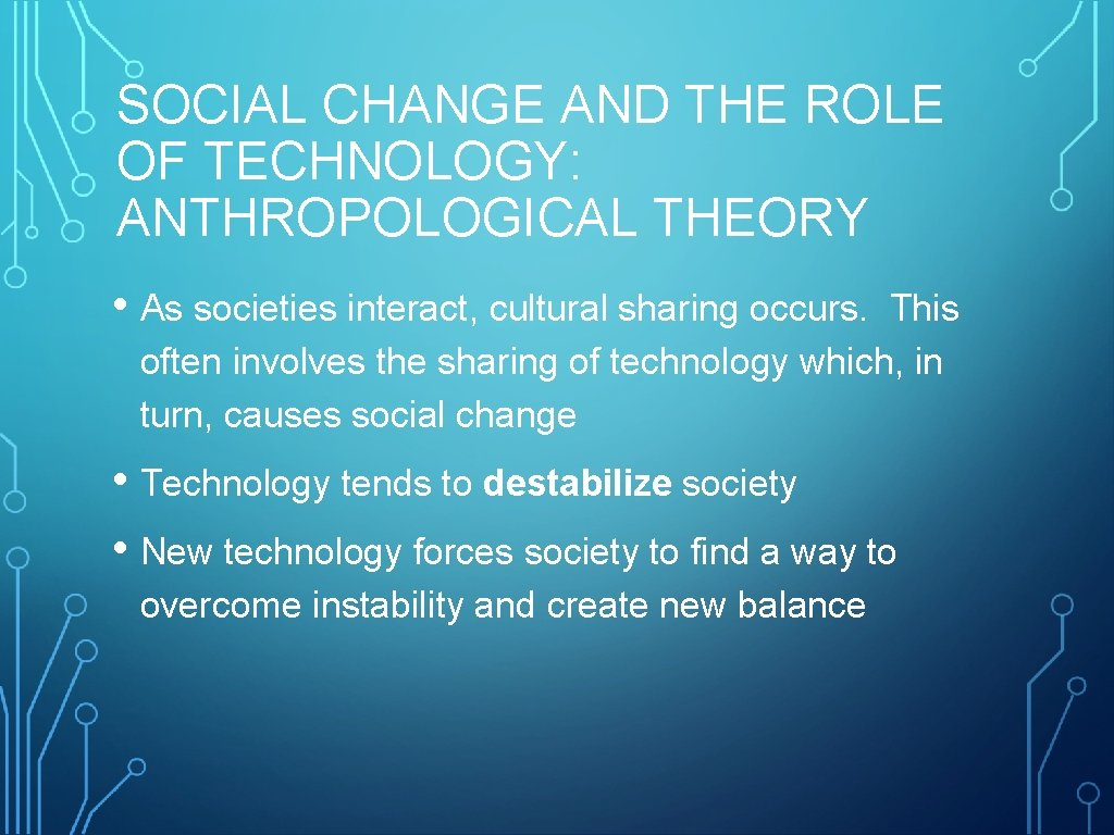SOCIAL CHANGE AND THE ROLE OF TECHNOLOGY: ANTHROPOLOGICAL THEORY • As societies interact, cultural