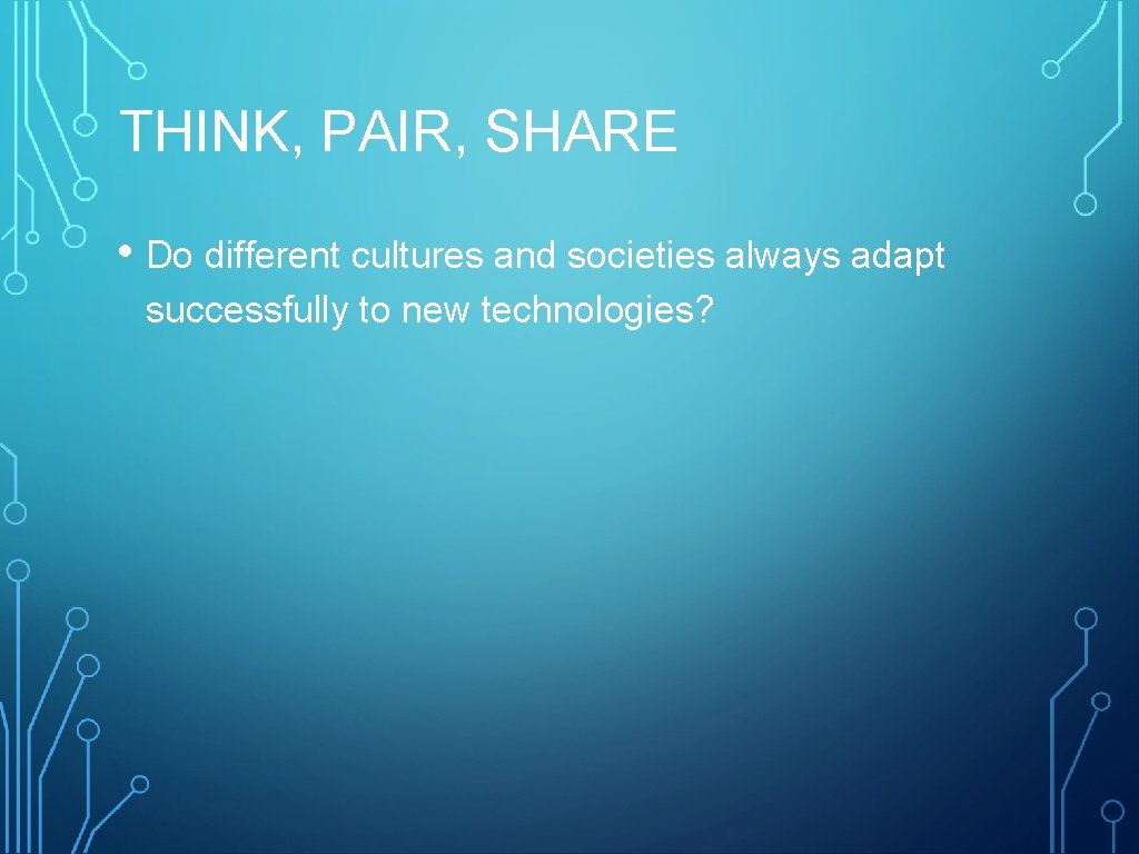 THINK, PAIR, SHARE • Do different cultures and societies always adapt successfully to new