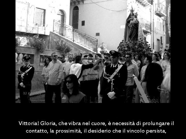 Vittoria! Gloria, che vibra nel cuore, è necessità di prolungare il contatto, la prossimità,