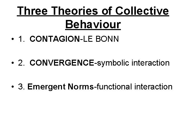 Three Theories of Collective Behaviour • 1. CONTAGION-LE BONN • 2. CONVERGENCE-symbolic interaction •