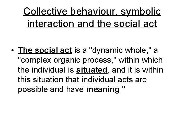 Collective behaviour, symbolic interaction and the social act • The social act is a
