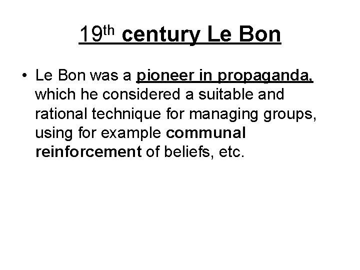 19 th century Le Bon • Le Bon was a pioneer in propaganda, which