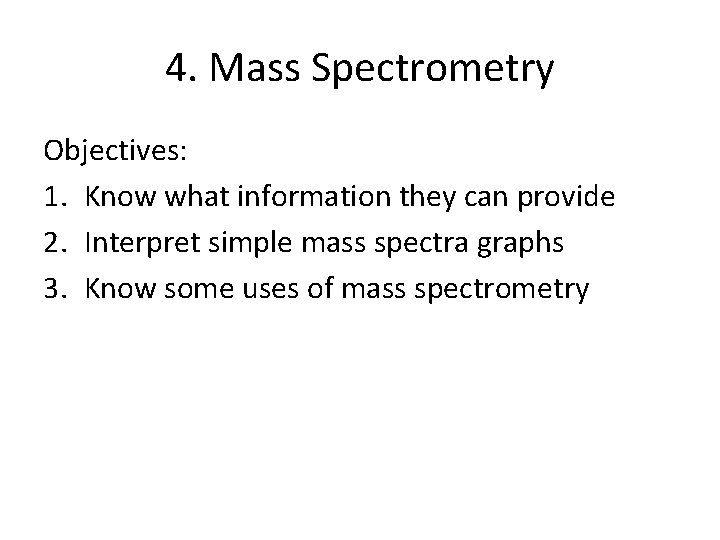 4. Mass Spectrometry Objectives: 1. Know what information they can provide 2. Interpret simple